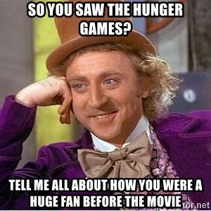 Willy Wonka - So you saw the hunger games? Tell me all about how you were a huge fan before the movie