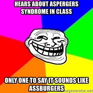Trollface - hears about aspergers syndrome in class only one to say it sounds like assburgers