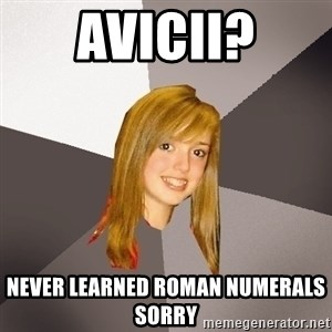 Musically Oblivious 8th Grader - Avicii? never learned roman numerals sorry