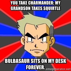 Professor Oak - You take charmander; my grandson takes squirtle bulbasaur sits on my desk forever.