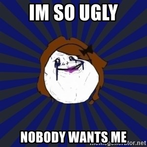 Forever Alone Girl - Im so ugly Nobody wants me