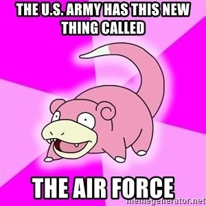 Slowpoke - THE U.S. ARMY HAS THIS NEW THING CALLED THE AIR FORCE