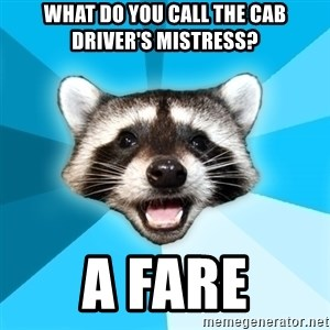 Lame Pun Coon - WHAT DO YOU CALL THE CAB DRIVER'S MISTRESS? A FARE