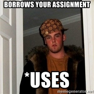 Scumbag Steve - Borrows your assignment *uses