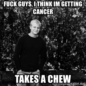 mattnisi - fuck guys, i think im getting cancer takes a chew