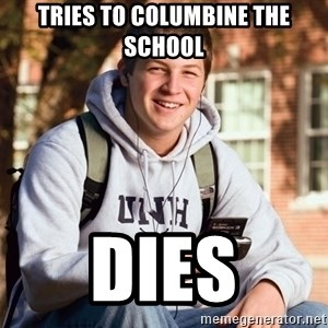 College Freshman - Tries to COLUMBINE the school  dies