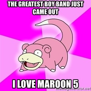 Slowpoke - the greatest boy band just came out i love maroon 5