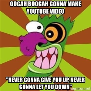 "Oogah Boogah - oogah boogah gonna make youtube video ""never gonna give you up, never gonna let you down"""