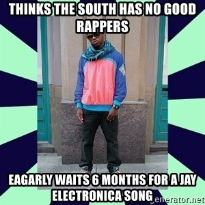 Pretentious hip hop fan - Thinks the south has no good rappers eagarly waits 6 months for a jay electronica song