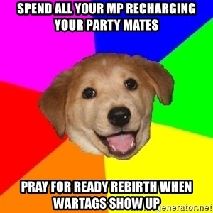 Advice Dog - spend all your mp recharging your party mates pray for ready rebirth when wartags show up