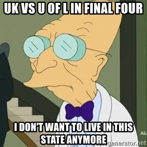 dr farnsworth - UK vs U of L in Final Four I don't want to live in this state anymore