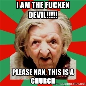 Crazy Old Lady - I am the fucken devil!!!!! please nan, this is a church
