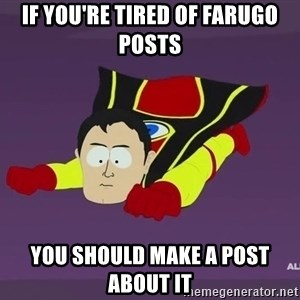 Captain Hindsight - if you're tired of Farugo posts you should Make a post about it