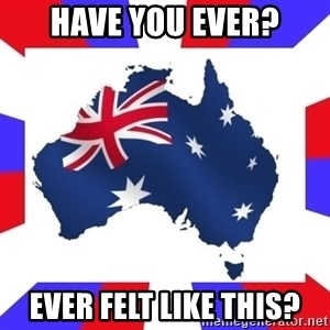 australia - have you ever? ever felt like this?