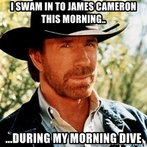 Brutal Chuck Norris - I swam in to James Cameron this morning.. ...during my morning dive