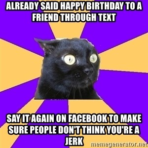 Anxiety Cat - Already said happy birthday to A friend through text say it again On facebook To make sure people don't think you're a jerk