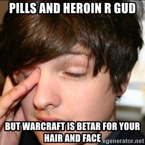 Sleepy Sam Webb - Pills and heroin r gud but Warcraft is betar for your hair and face