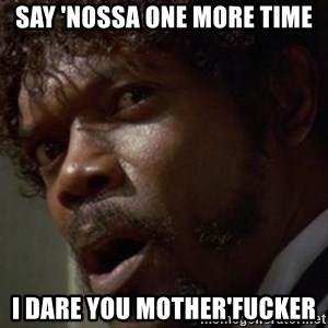 Angry Samuel L Jackson - SAY 'NOSSA ONE MORE TIME I Dare You Mother'fucker