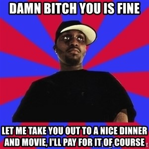 Sensitive Gangsta - DAmn bitch you is fine LEt me take you out to a nice dinner and movie, i'll pay for it of course