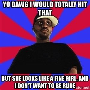 Sensitive Gangsta - YO DAWG I WOuLD TOTALLY HIT THAT but she looks like a fine girl, and i don't want to be rude