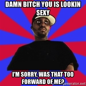 Sensitive Gangsta - damn bitch you is lookin sexy i'm sorry, was that too forward of me?