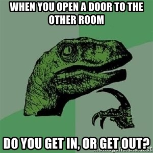 Philosoraptor - When you open a door to the other room  do you get in, or get out?