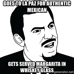 Are you serious face  - goes to la paz for authentic mexican gets served margarita in whiskey glass
