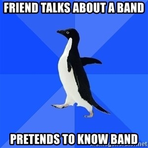 Socially Awkward Penguin - friend talks about a band pretends to know band