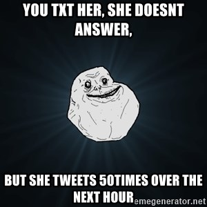 Forever Alone - you txt her, she doesnt answer, but she tweets 50times over the next hour