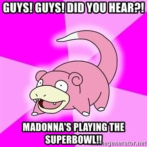Slowpoke - guys! guys! did you hear?! madonna's playing the superbowl!!