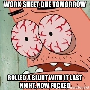 Stoned Patrick - WORK SHEET DUE TOMORROW  ROLLED A BLUNT WITH IT LAST NIGHT, NOW FUCKED