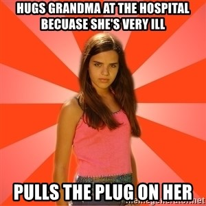 Jealous Girl - Hugs grandma At the hospital becuase she's very ill Pulls the plug on her