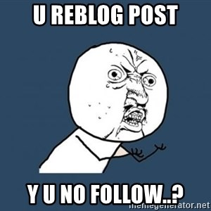 Y U no listen? - u reblog post y u no follow..?