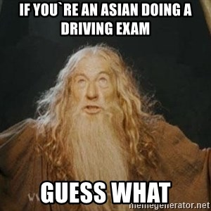 You shall not pass - IF YOU`RE AN ASIAN DOING A DRIVING EXAM GUESS WHAT