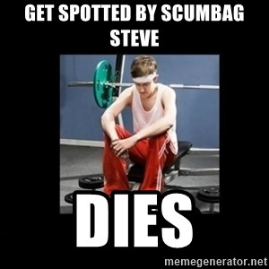 Annoying Gym Newbie - get spotted by scumbag steve dies