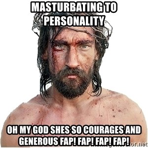 Masturbation Jesus - masturbating to personality OH MY GOD SHES SO COURAGES AND GENEROUS FAP! FAP! FAP! FAP!