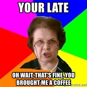 teacher - your late oh wait, that's fine, you brought me a coffee