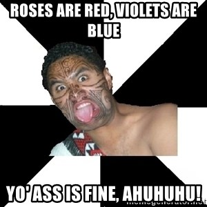 Maori Guy - roses are red, violets are blue yo' ass is fine, ahuhuhu!