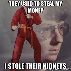 PTSD Karate Kyle - they used to steal my money i stole their kidneys