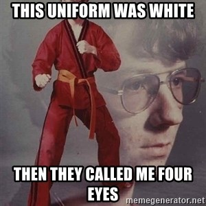 PTSD Karate Kyle - this uniform was white then they called me four eyes