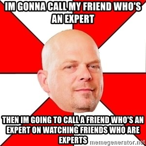 Pawn Stars - Im gonna call my friend who's an expert then im going to call a friend who's an expert on watching friends who are experts