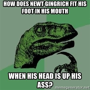 Philosoraptor - how does newt gingrich fit his foot in his mouth when his head is up his ass?