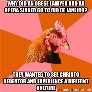 Anti Joke Chicken - why did an obese lawyer and an opera singer go to Rio De Janeiro? They wanted to see Christo Redentor and experience a differnt culture