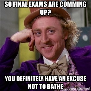 Willy Wonka - So final exams are comming up? You Definitely have an excuse not to bathe