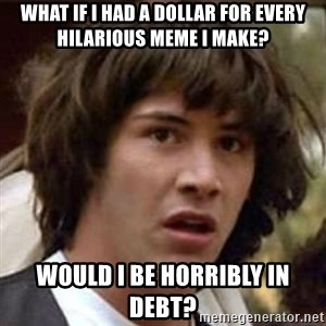 Conspiracy Keanu - what if i had a dollar for every hilarious meme i make? would i be horribly in debt?