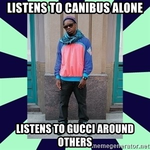Pretentious hip hop fan - listens to Canibus Alone listens to Gucci around others