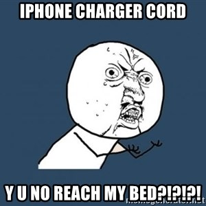 Y U no listen? - Iphone charger cord y u no reach my bed?!?!?!