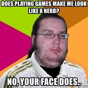 gordo granudo madridista - Does playing games make me look like a nerd? no, your face does..
