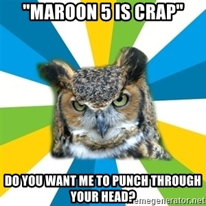 """Old Navy Owl - """"maroon 5 is crap"""" do you want me to punch through your head?"""