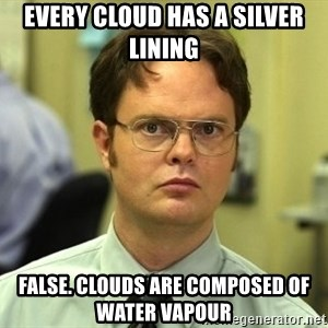 Dwight Schrute - every cloud has a silver lining false. clouds are composed of water vapour